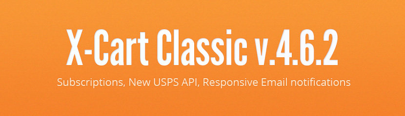 X-Cart Classic v.4.6.2: Subscriptions, New USPS API, Responsive Email notifications.